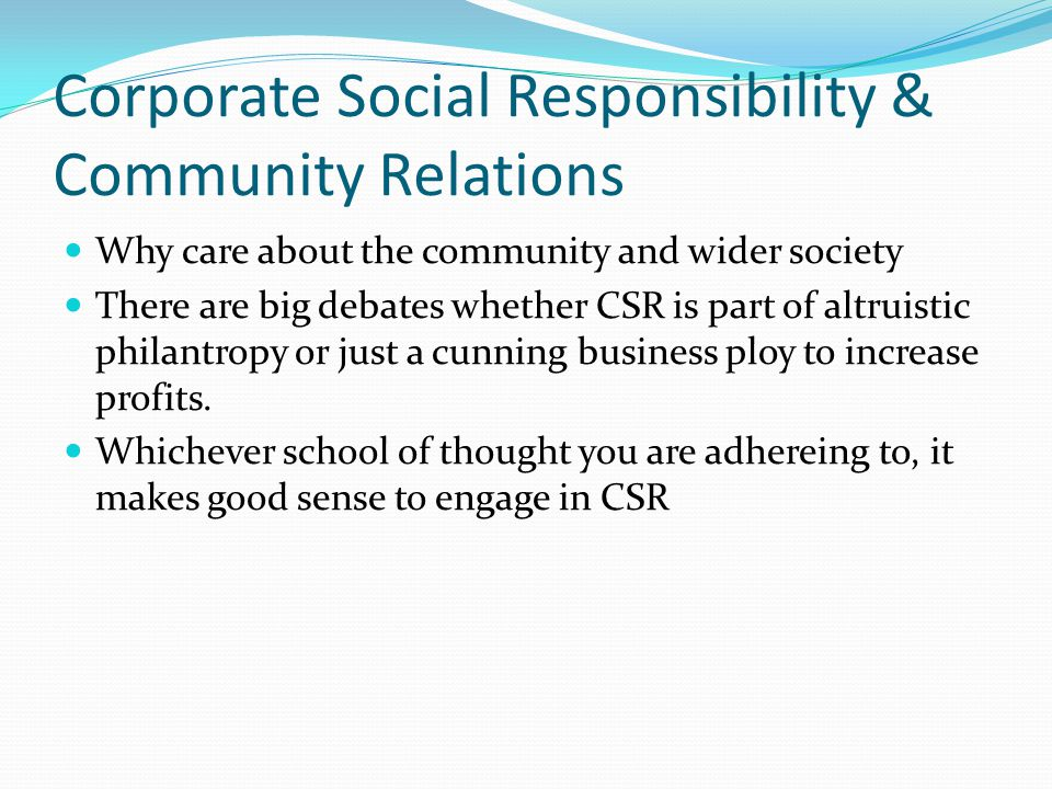 Corporate Social Responsibility & Community Relations Why care about the community and wider society There are big debates whether CSR is part of altr