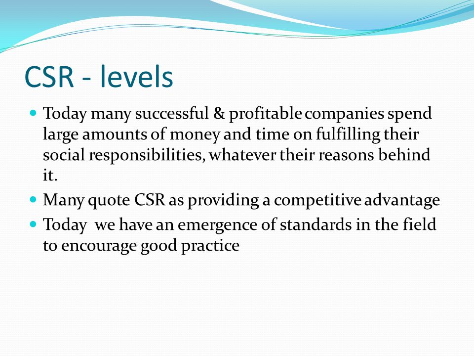 CSR - levels Today many successful & profitable companies spend large amounts of money and time on fulfilling their social responsibilities, whatever