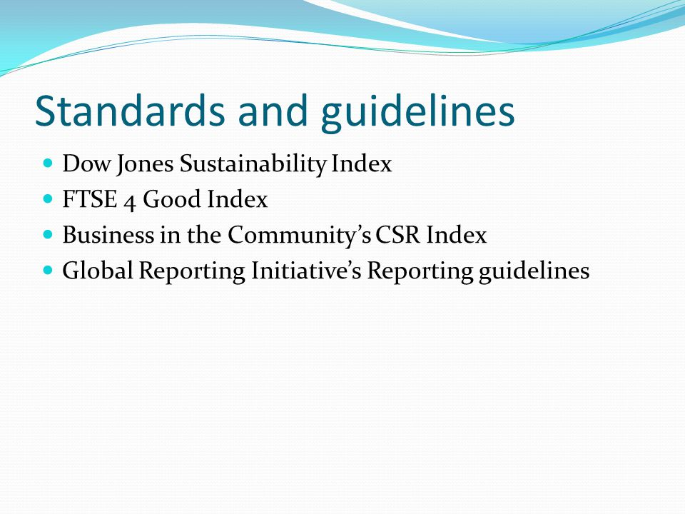 Standards and guidelines Dow Jones Sustainability Index FTSE 4 Good Index Business in the Community's CSR Index Global Reporting Initiative's Reportin