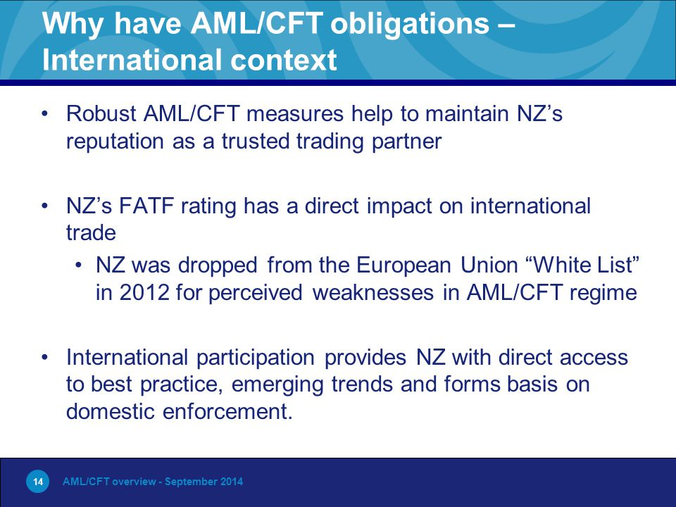 14 Why have AML/CFT obligations – International context Robust AML/CFT measures help to maintain NZ's reputation as a trusted trading partner NZ's FATF rating has a direct impact on international trade NZ was dropped from the European Union White List in 2012 for perceived weaknesses in AML/CFT regime International participation provides NZ with direct access to best practice, emerging trends and forms basis on domestic enforcement.