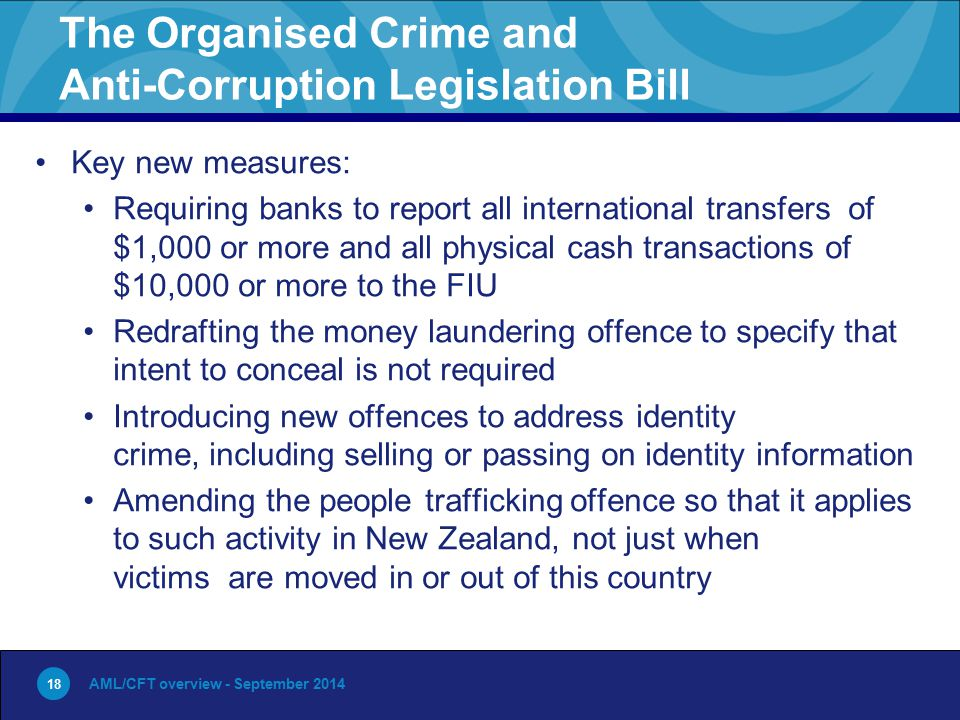18 The Organised Crime and Anti-Corruption Legislation Bill Key new measures: Requiring banks to report all international transfers of $1,000 or more
