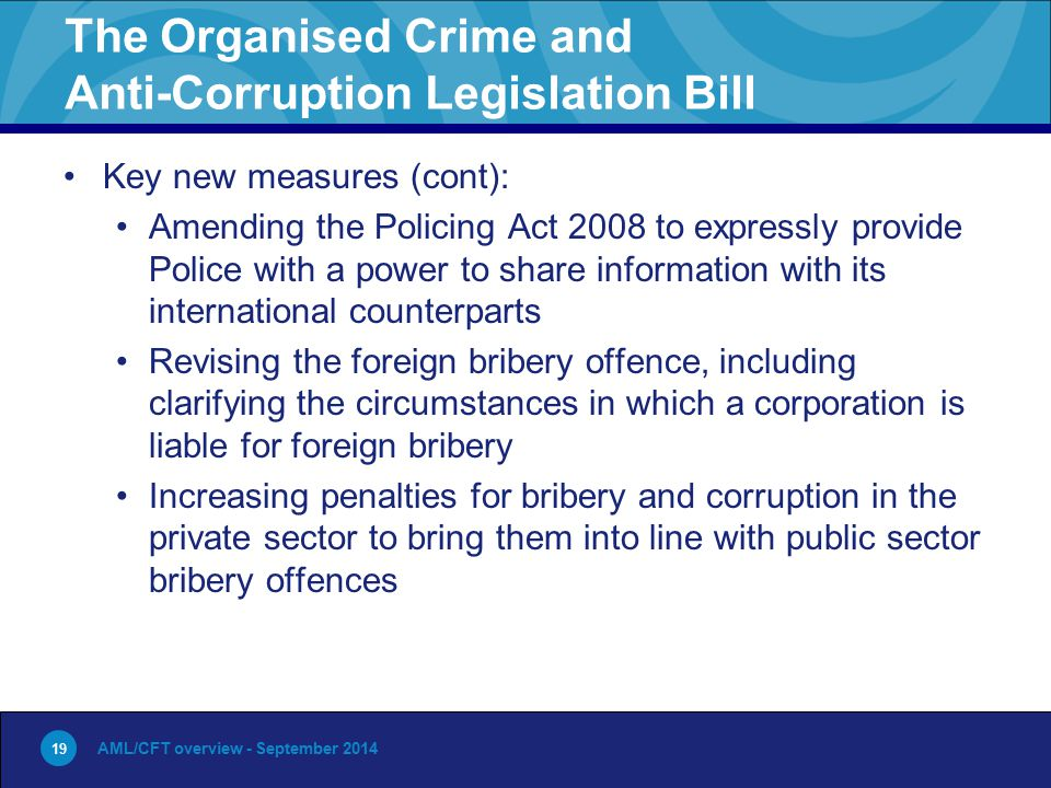 19 The Organised Crime and Anti-Corruption Legislation Bill Key new measures (cont): Amending the Policing Act 2008 to expressly provide Police with a power to share information with its international counterparts Revising the foreign bribery offence, including clarifying the circumstances in which a corporation is liable for foreign bribery Increasing penalties for bribery and corruption in the private sector to bring them into line with public sector bribery offences AML/CFT overview - September 2014 19