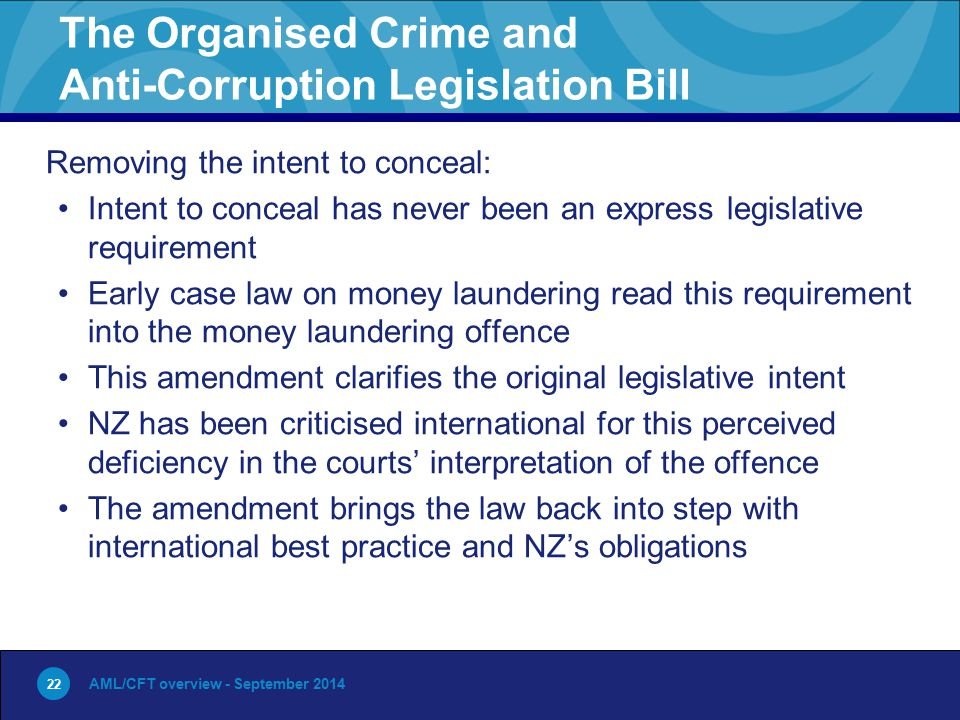 22 The Organised Crime and Anti-Corruption Legislation Bill Removing the intent to conceal: Intent to conceal has never been an express legislative requirement Early case law on money laundering read this requirement into the money laundering offence This amendment clarifies the original legislative intent NZ has been criticised international for this perceived deficiency in the courts' interpretation of the offence The amendment brings the law back into step with international best practice and NZ's obligations AML/CFT overview - September 2014 22