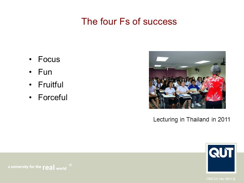 CRICOS No. 00213J a university for the world real R The four Fs of success Focus Fun Fruitful Forceful Lecturing in Thailand in 2011