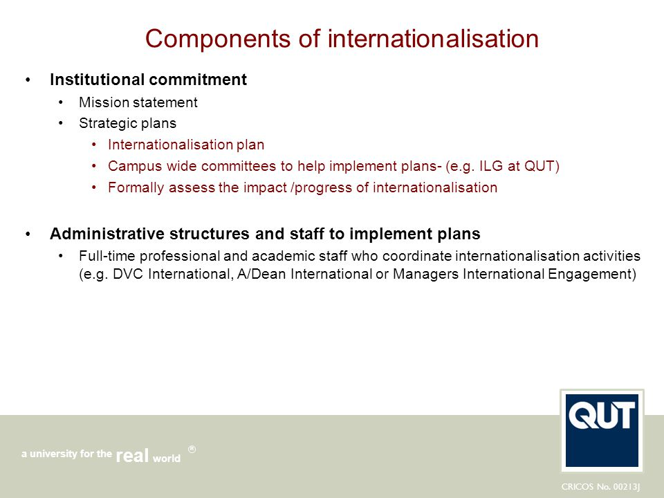 CRICOS No. 00213J a university for the world real R Components of internationalisation Institutional commitment Mission statement Strategic plans Inte
