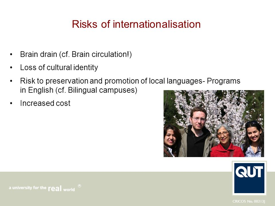 CRICOS No. 00213J a university for the world real R Risks of internationalisation Brain drain (cf. Brain circulation!) Loss of cultural identity Risk