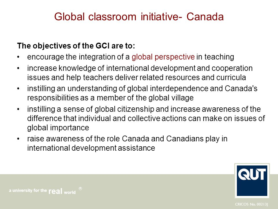 CRICOS No. 00213J a university for the world real R Global classroom initiative- Canada The objectives of the GCI are to: encourage the integration of