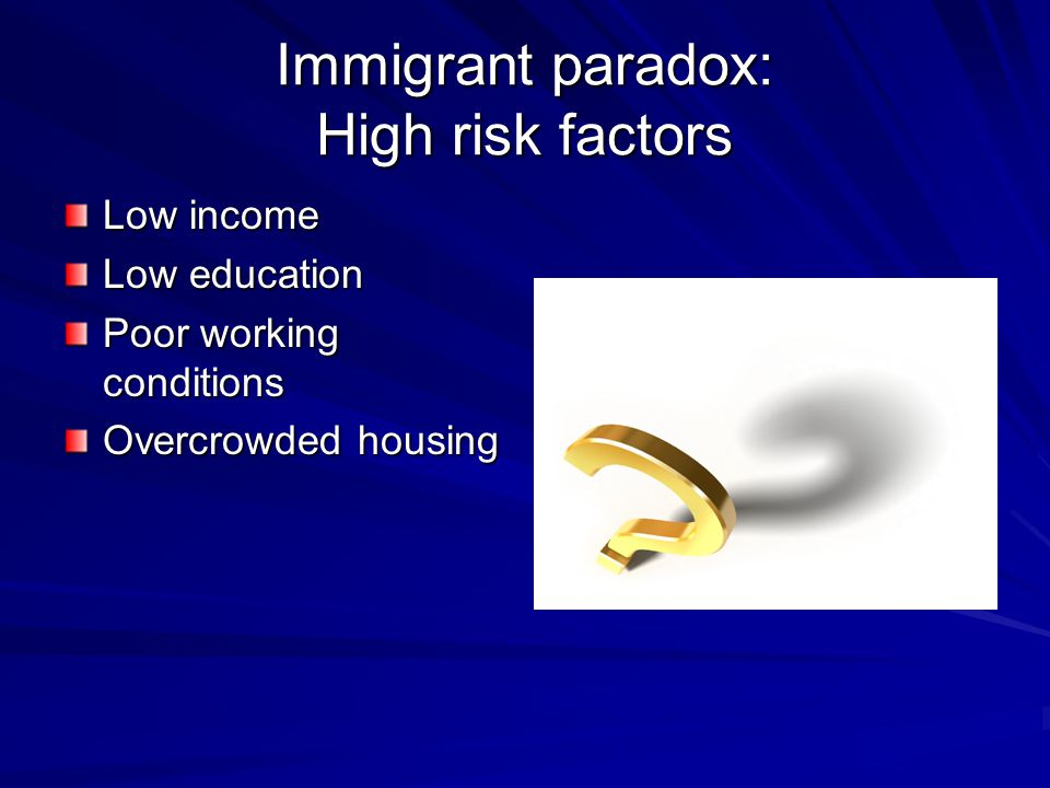 Immigrant paradox: High risk factors Low income Low education Poor working conditions Overcrowded housing