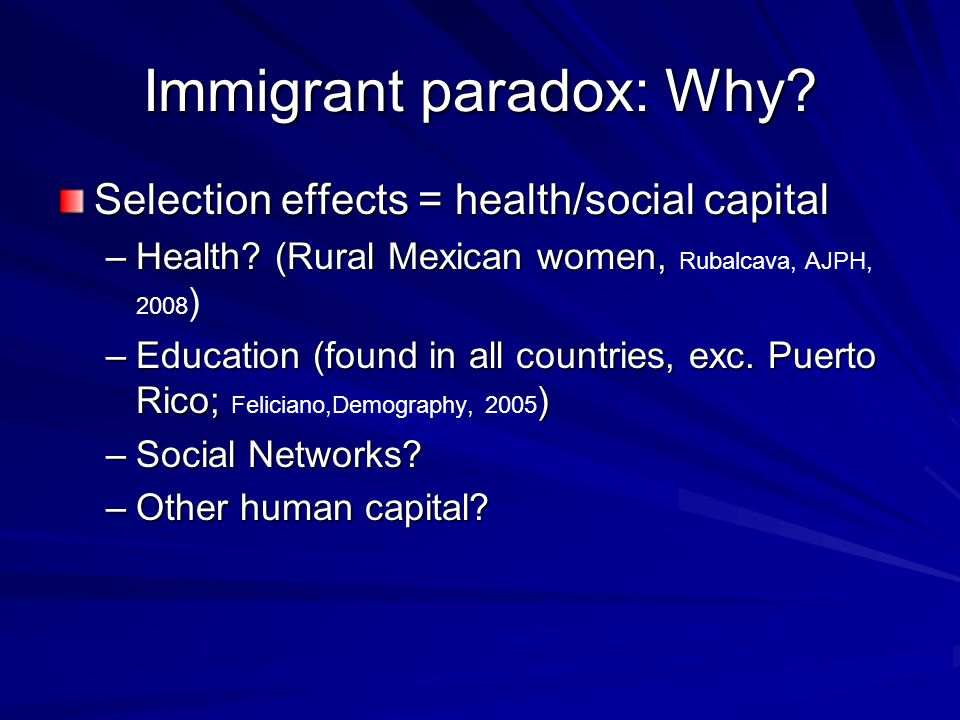 Immigrant paradox: Why. Selection effects = health/social capital –Health.