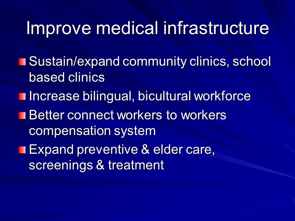 Improve medical infrastructure Sustain/expand community clinics, school based clinics Increase bilingual, bicultural workforce Better connect workers to workers compensation system Expand preventive & elder care, screenings & treatment