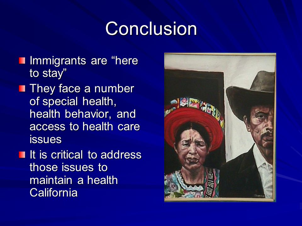 Conclusion Immigrants are here to stay They face a number of special health, health behavior, and access to health care issues It is critical to address those issues to maintain a health California