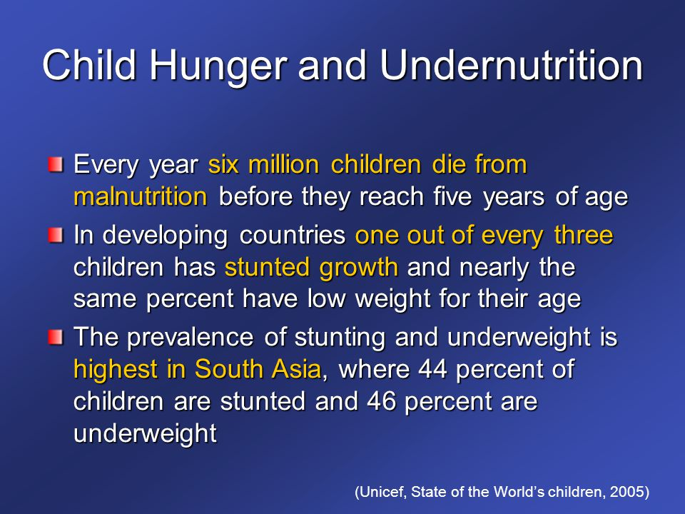 Child Hunger and Undernutrition Every year six million children die from malnutrition before they reach five years of age In developing countries one out of every three children has stunted growth and nearly the same percent have low weight for their age The prevalence of stunting and underweight is highest in South Asia, where 44 percent of children are stunted and 46 percent are underweight (Unicef, State of the World's children, 2005)