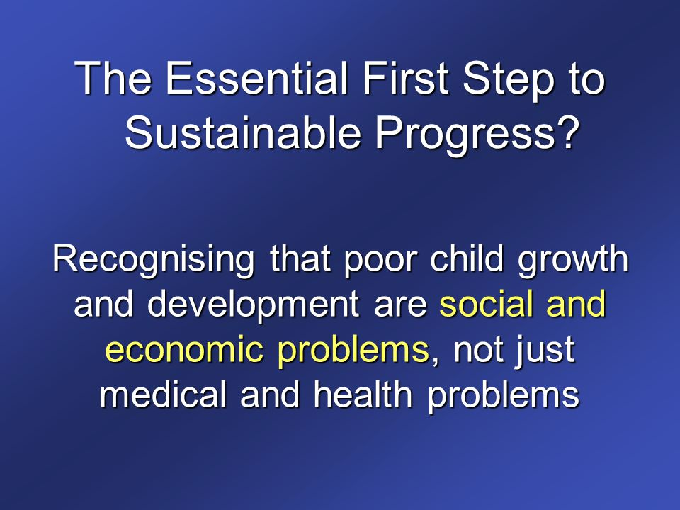 Recognising that poor child growth and development are social and economic problems, not just medical and health problems The Essential First Step to Sustainable Progress?