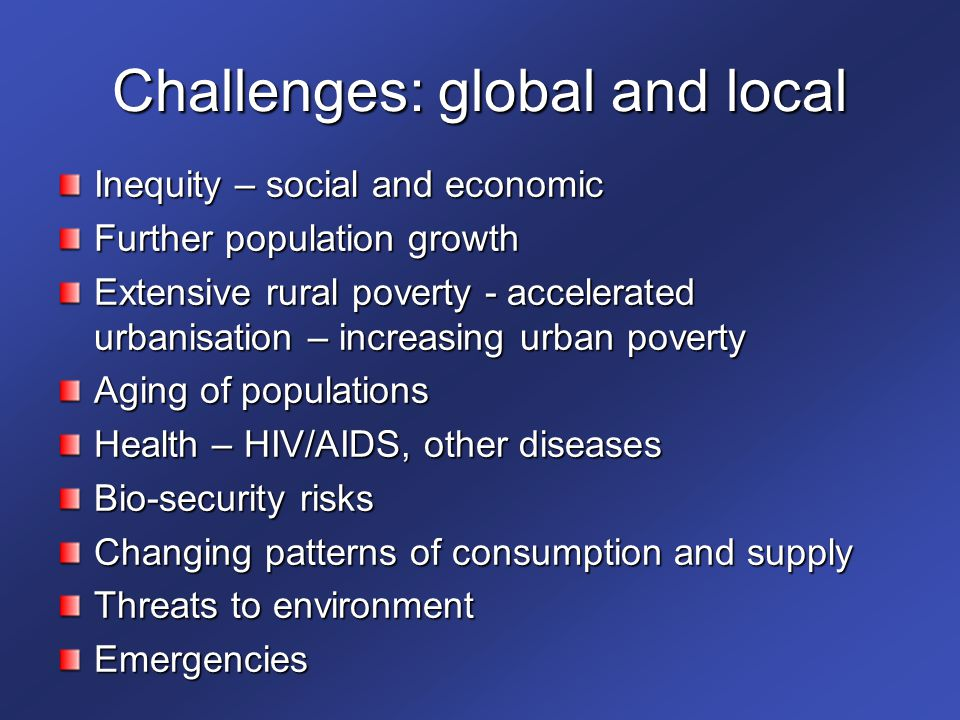 Challenges: global and local Inequity – social and economic Further population growth Extensive rural poverty - accelerated urbanisation – increasing urban poverty Aging of populations Health – HIV/AIDS, other diseases Bio-security risks Changing patterns of consumption and supply Threats to environment Emergencies