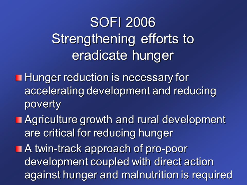 SOFI 2006 Strengthening efforts to eradicate hunger Hunger reduction is necessary for accelerating development and reducing poverty Agriculture growth and rural development are critical for reducing hunger A twin-track approach of pro-poor development coupled with direct action against hunger and malnutrition is required