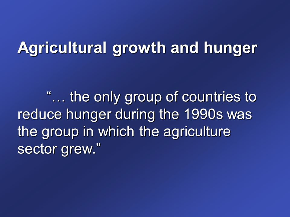 Agricultural growth and hunger … the only group of countries to reduce hunger during the 1990s was the group in which the agriculture sector grew.