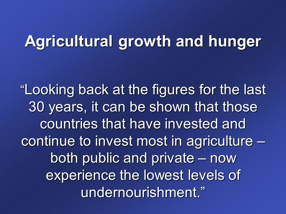 Agricultural growth and hunger Looking back at the figures for the last 30 years, it can be shown that those countries that have invested and continue to invest most in agriculture – both public and private – now experience the lowest levels of undernourishment.
