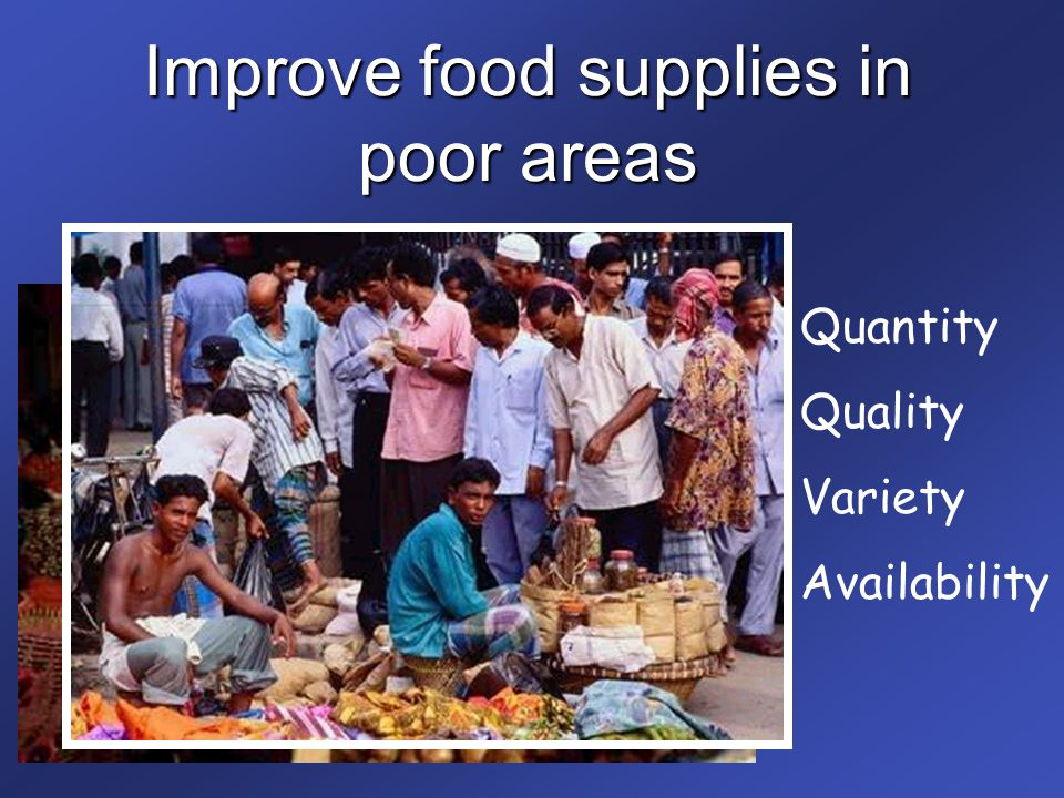 Improve food supplies in poor areas Quantity Quality Variety Availability