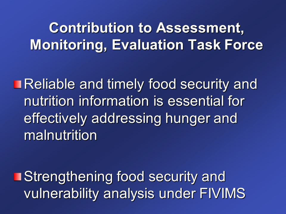 Contribution to Assessment, Monitoring, Evaluation Task Force Reliable and timely food security and nutrition information is essential for effectively addressing hunger and malnutrition Strengthening food security and vulnerability analysis under FIVIMS