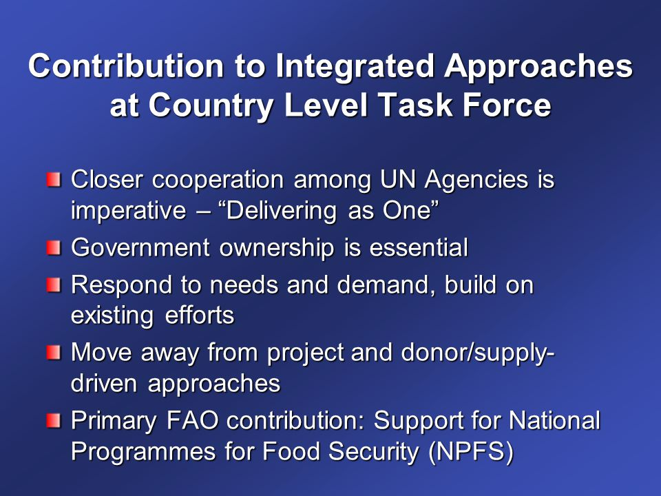 Contribution to Integrated Approaches at Country Level Task Force Closer cooperation among UN Agencies is imperative – Delivering as One Government ownership is essential Respond to needs and demand, build on existing efforts Move away from project and donor/supply- driven approaches Primary FAO contribution: Support for National Programmes for Food Security (NPFS)