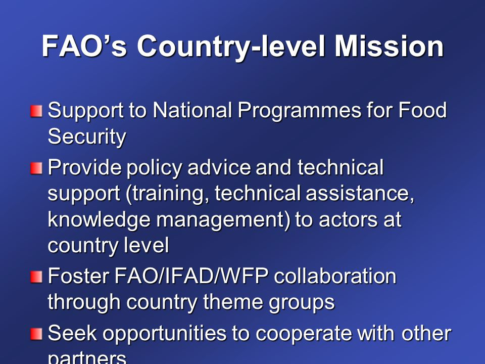 FAO's Country-level Mission Support to National Programmes for Food Security Provide policy advice and technical support (training, technical assistance, knowledge management) to actors at country level Foster FAO/IFAD/WFP collaboration through country theme groups Seek opportunities to cooperate with other partners