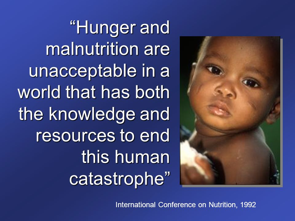 Hunger and malnutrition are unacceptable in a world that has both the knowledge and resources to end this human catastrophe International Conference on Nutrition, 1992