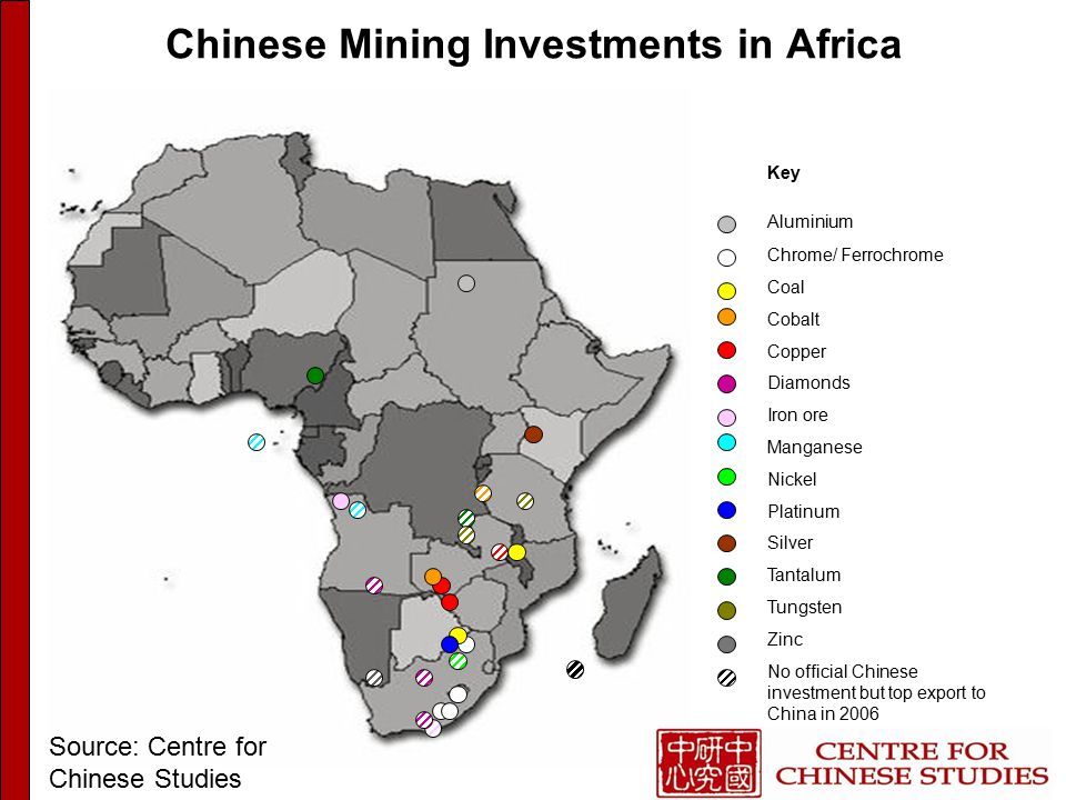 Chinese Mining Investments in Africa Key Aluminium Chrome/ Ferrochrome Coal Cobalt Copper Diamonds Iron ore Manganese Nickel Platinum Silver Tantalum Tungsten Zinc No official Chinese investment but top export to China in 2006 Source: Centre for Chinese Studies