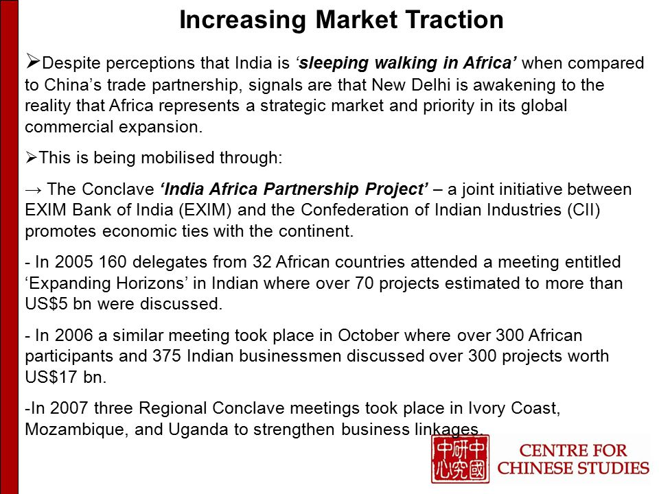 Increasing Market Traction  Despite perceptions that India is 'sleeping walking in Africa' when compared to China's trade partnership, signals are that New Delhi is awakening to the reality that Africa represents a strategic market and priority in its global commercial expansion.