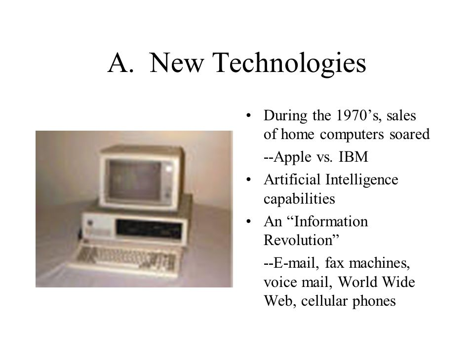 """A. New Technologies During the 1970's, sales of home computers soared --Apple vs. IBM Artificial Intelligence capabilities An """"Information Revolution"""""""