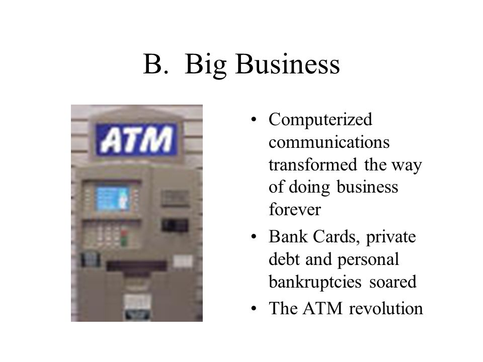 B. Big Business Computerized communications transformed the way of doing business forever Bank Cards, private debt and personal bankruptcies soared Th