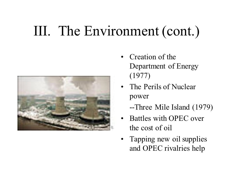 III. The Environment (cont.) Creation of the Department of Energy (1977) The Perils of Nuclear power --Three Mile Island (1979) Battles with OPEC over