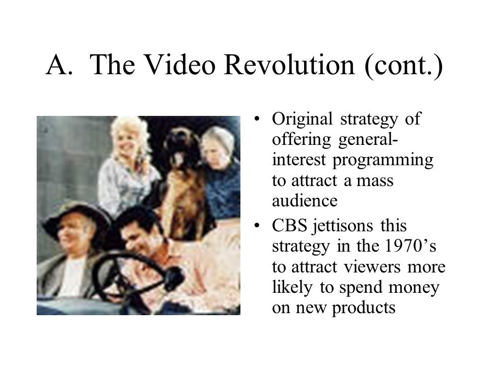 A. The Video Revolution (cont.) Original strategy of offering general- interest programming to attract a mass audience CBS jettisons this strategy in