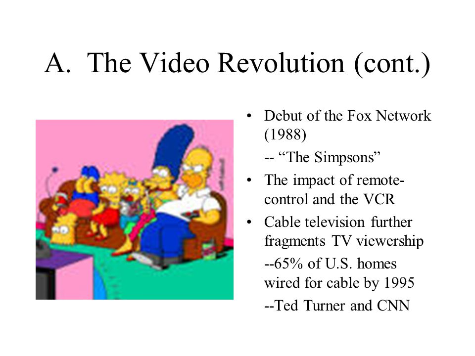 """A. The Video Revolution (cont.) Debut of the Fox Network (1988) -- """"The Simpsons"""" The impact of remote- control and the VCR Cable television further f"""