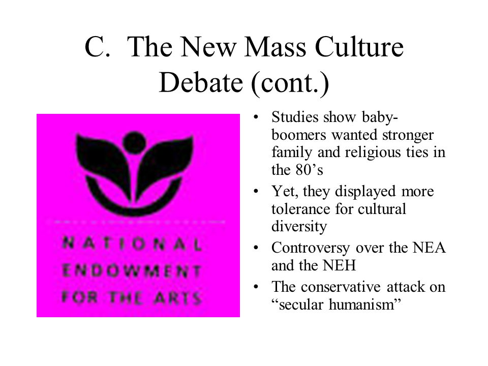 C. The New Mass Culture Debate (cont.) Studies show baby- boomers wanted stronger family and religious ties in the 80's Yet, they displayed more toler