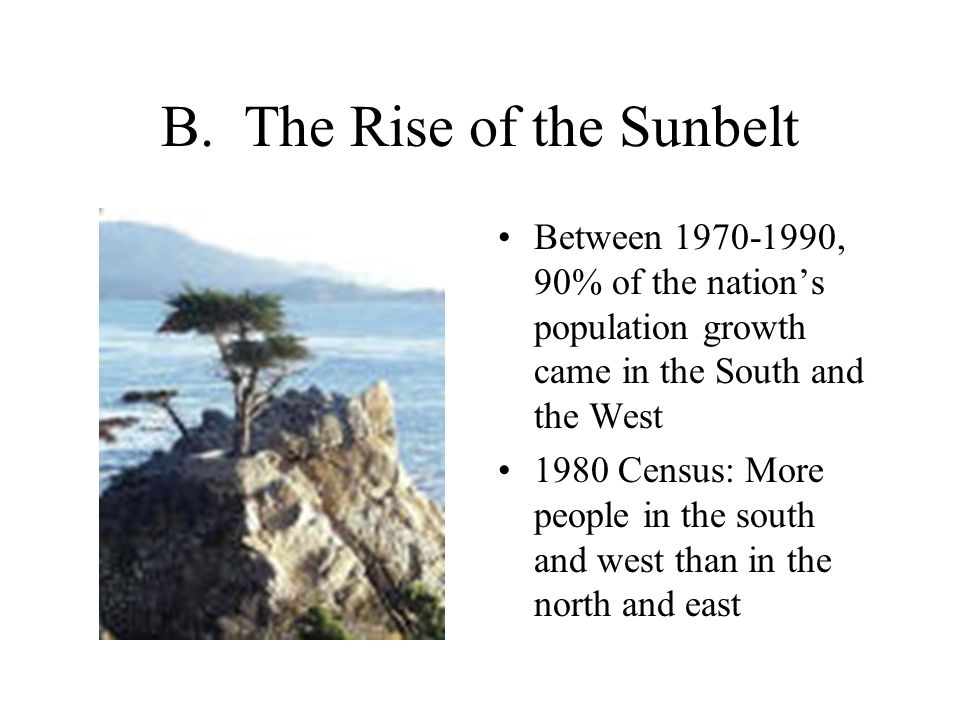 B. The Rise of the Sunbelt Between 1970-1990, 90% of the nation's population growth came in the South and the West 1980 Census: More people in the sou