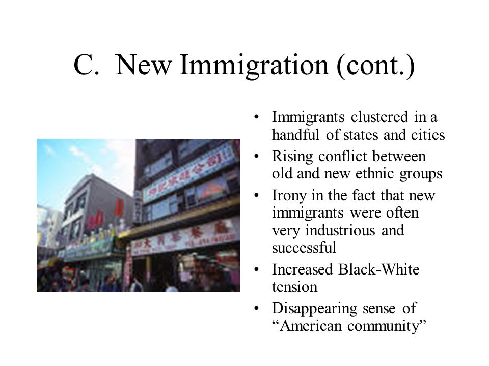 C. New Immigration (cont.) Immigrants clustered in a handful of states and cities Rising conflict between old and new ethnic groups Irony in the fact