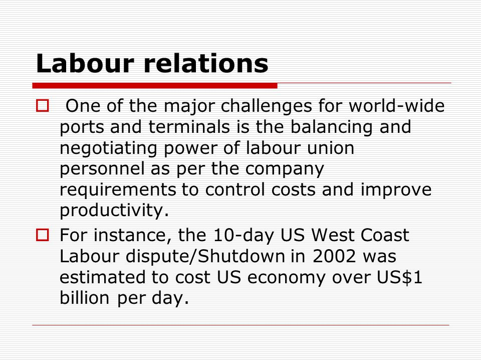 Labour relations  One of the major challenges for world-wide ports and terminals is the balancing and negotiating power of labour union personnel as per the company requirements to control costs and improve productivity.