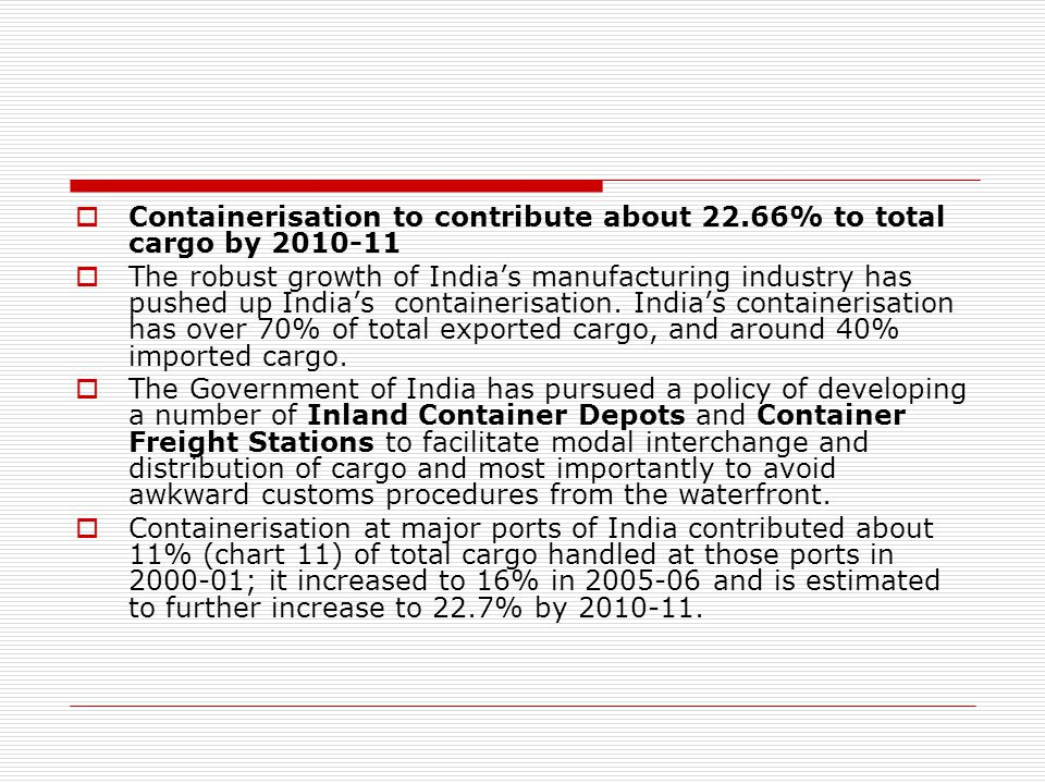  Containerisation to contribute about 22.66% to total cargo by 2010-11  The robust growth of India's manufacturing industry has pushed up India's containerisation.