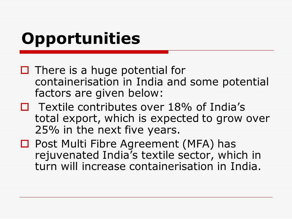 Opportunities  There is a huge potential for containerisation in India and some potential factors are given below:  Textile contributes over 18% of India's total export, which is expected to grow over 25% in the next five years.