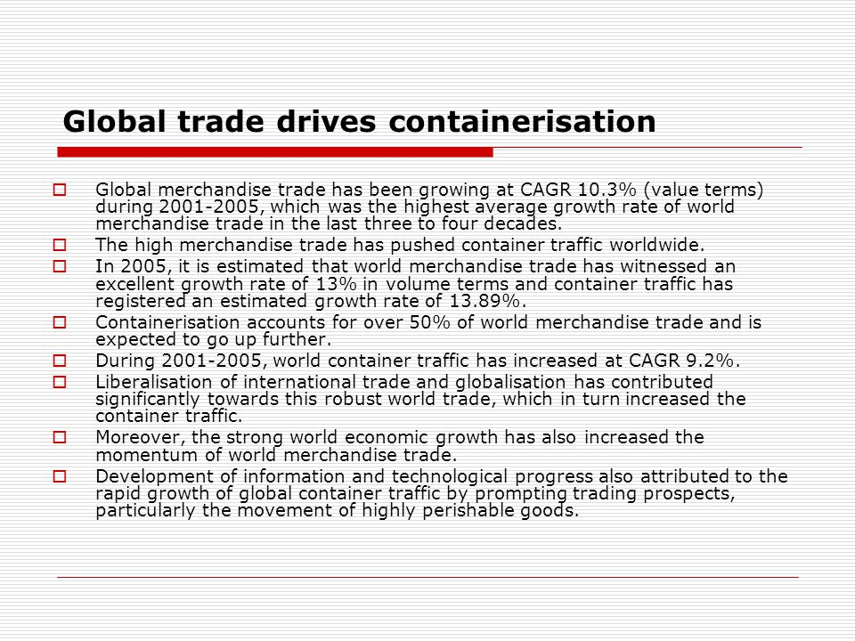 Global trade drives containerisation  Global merchandise trade has been growing at CAGR 10.3% (value terms) during 2001-2005, which was the highest average growth rate of world merchandise trade in the last three to four decades.