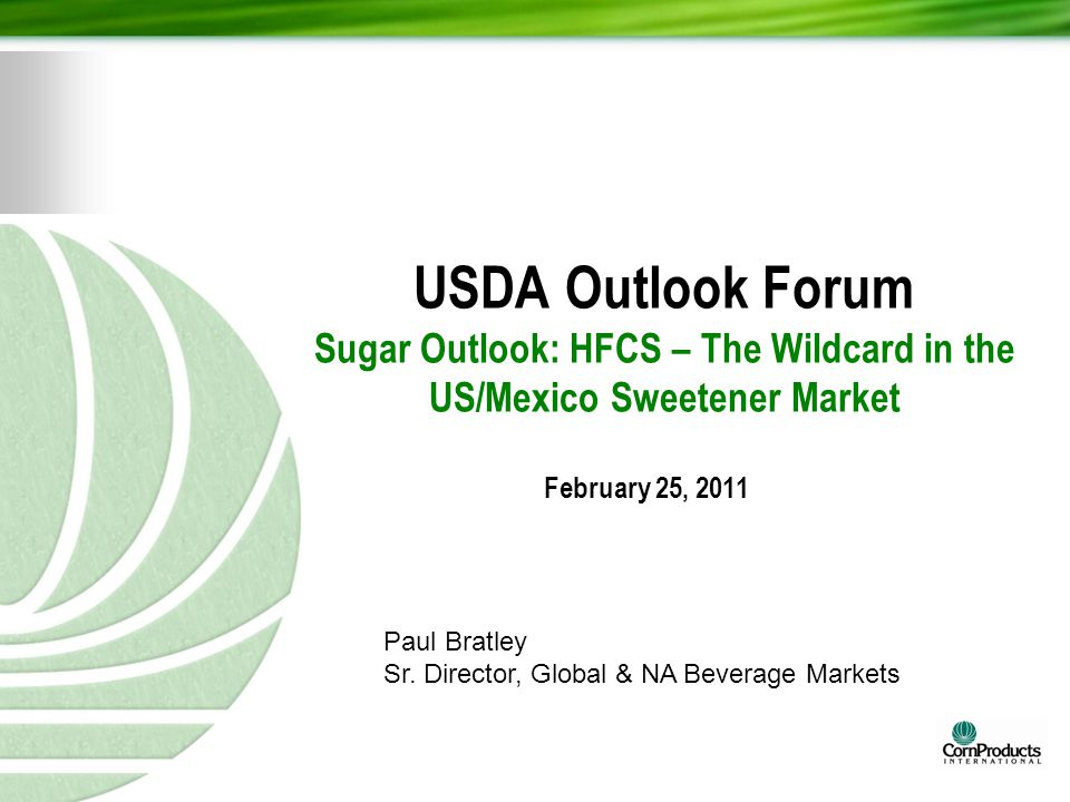 USDA Outlook Forum Sugar Outlook: HFCS – The Wildcard in the US/Mexico Sweetener Market February 25, 2011 Paul Bratley Sr. Director, Global & NA Bever
