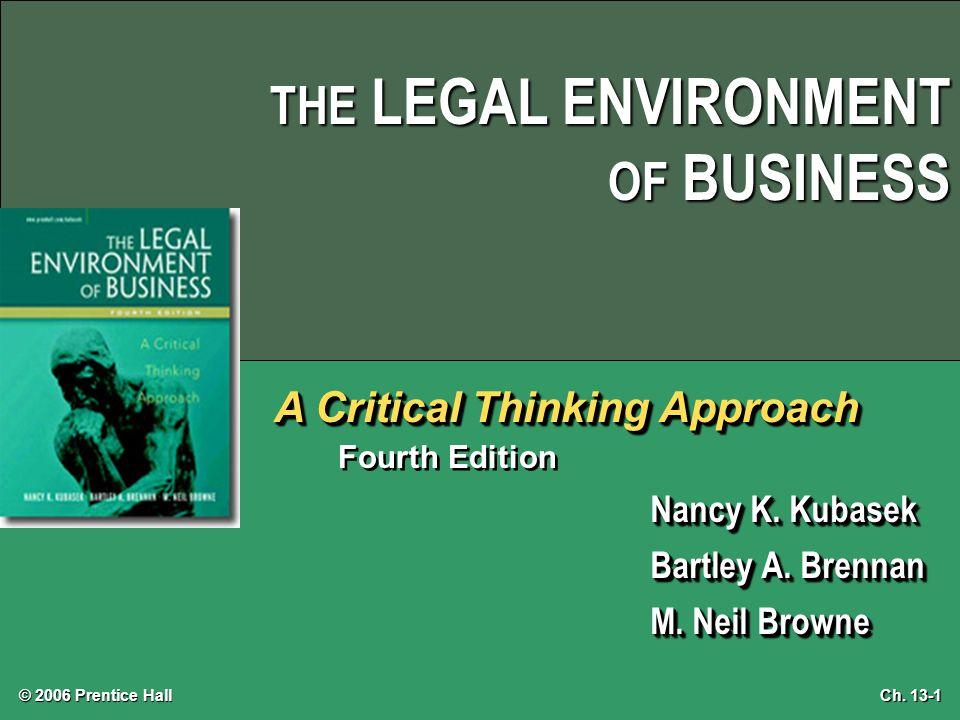 © 2006 Prentice Hall Ch. 13-1 THE LEGAL ENVIRONMENT OF BUSINESS A Critical Thinking Approach Fourth Edition Nancy K. Kubasek Bartley A. Brennan M. Nei