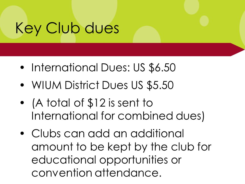 Key Club dues International Dues: US $6.50 WIUM District Dues US $5.50 (A total of $12 is sent to International for combined dues) Clubs can add an additional amount to be kept by the club for educational opportunities or convention attendance.