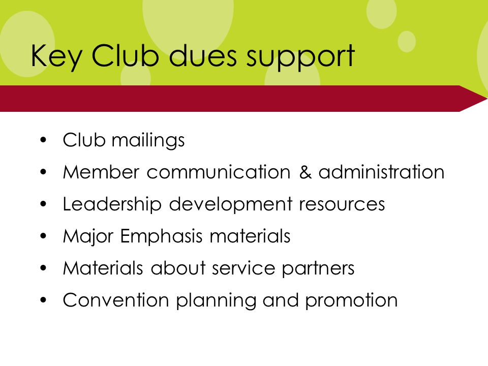 Club mailings Member communication & administration Leadership development resources Major Emphasis materials Materials about service partners Convention planning and promotion Key Club dues support