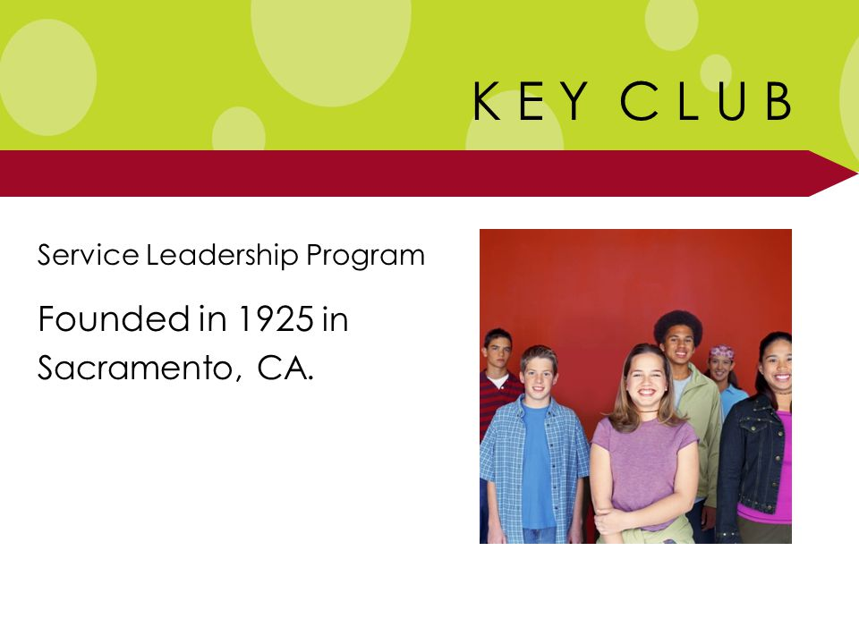 K E Y C L U B Service Leadership Program Founded in 1925 in Sacramento, CA.