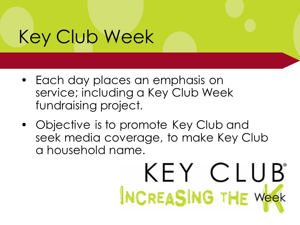 Key Club Week Each day places an emphasis on service; including a Key Club Week fundraising project.