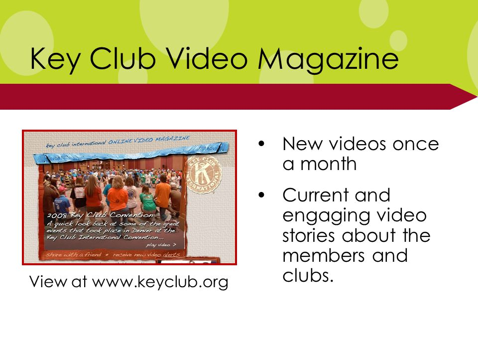 Key Club Video Magazine New videos once a month Current and engaging video stories about the members and clubs.