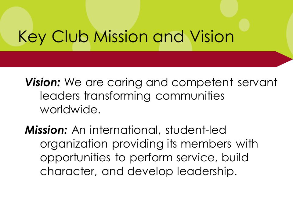 Key Club Mission and Vision Vision: We are caring and competent servant leaders transforming communities worldwide.