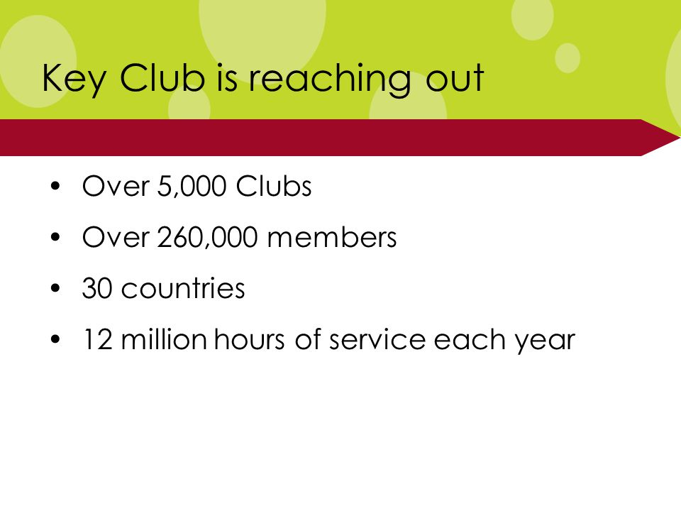 Over 5,000 Clubs Over 260,000 members 30 countries 12 million hours of service each year Key Club is reaching out