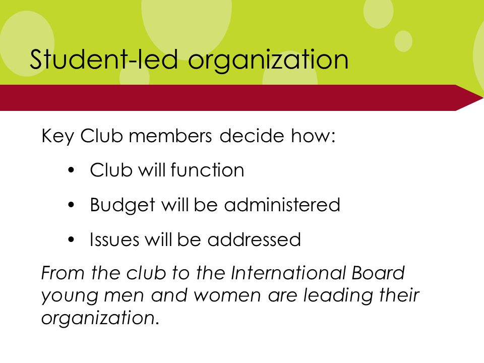 Student-led organization Key Club members decide how: Club will function Budget will be administered Issues will be addressed From the club to the International Board young men and women are leading their organization.
